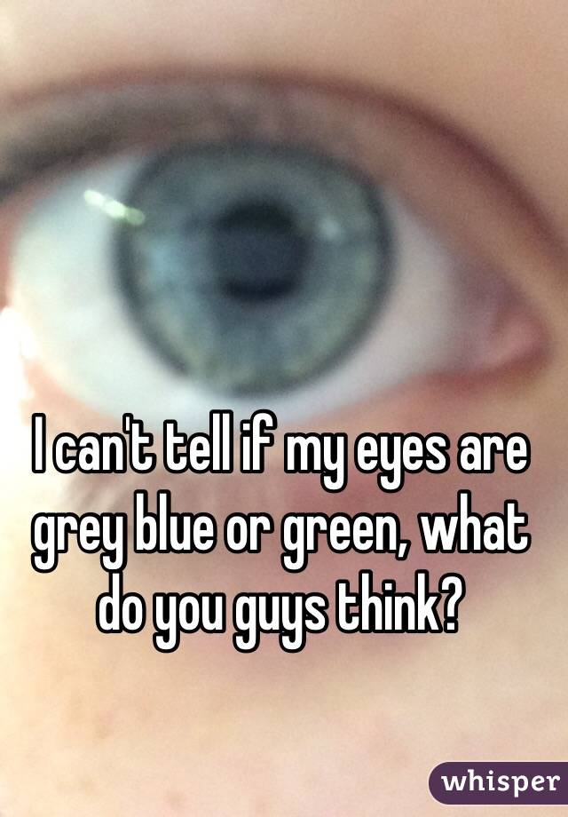 I can't tell if my eyes are grey blue or green, what do you guys think?
