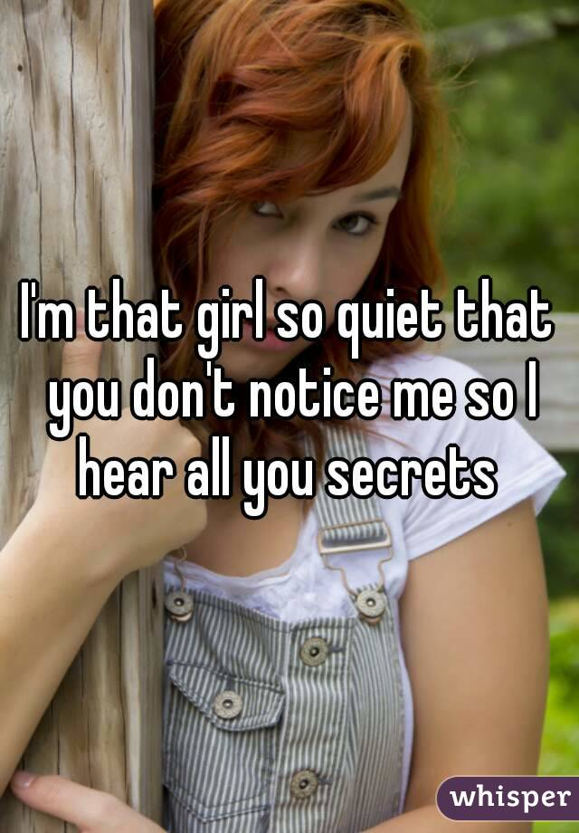 I'm that girl so quiet that you don't notice me so I hear all you secrets