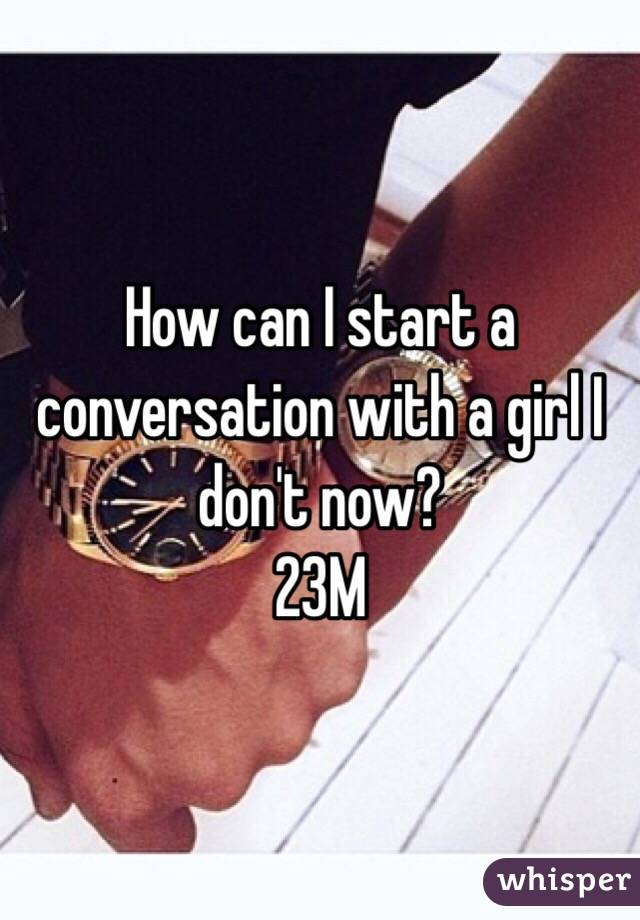 How can I start a conversation with a girl I don't now? 23M
