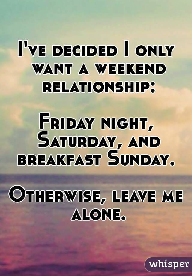 I've decided I only want a weekend relationship:  Friday night, Saturday, and breakfast Sunday.   Otherwise, leave me alone.