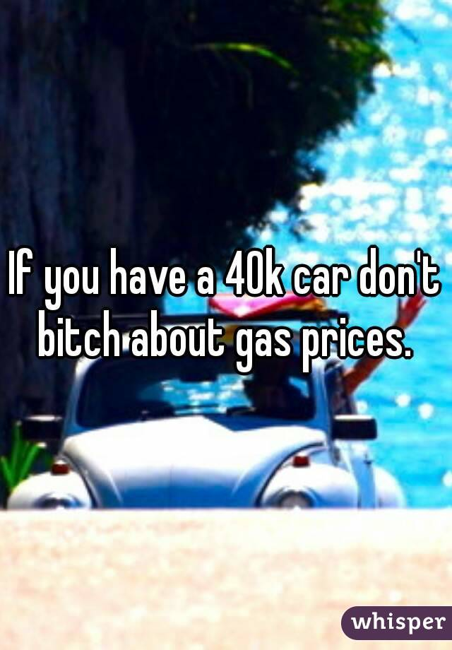 If you have a 40k car don't bitch about gas prices.