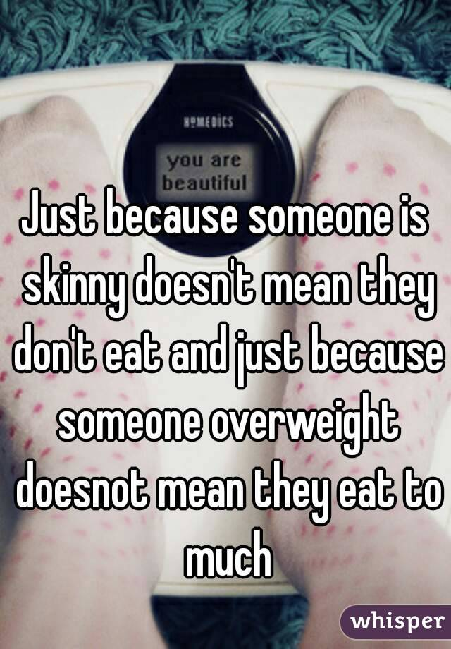 Just because someone is skinny doesn't mean they don't eat and just because someone overweight doesnot mean they eat to much