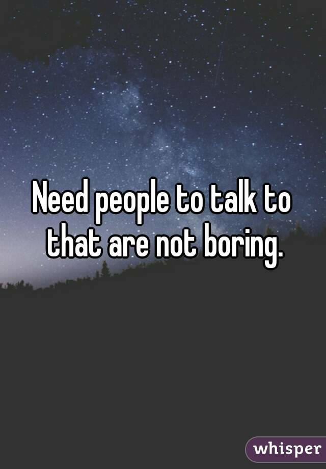 Need people to talk to that are not boring.