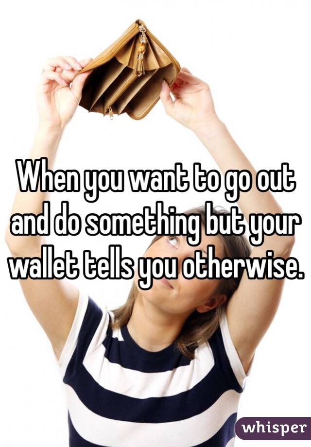 When you want to go out and do something but your wallet tells you otherwise.
