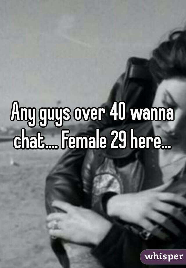 Any guys over 40 wanna chat.... Female 29 here...