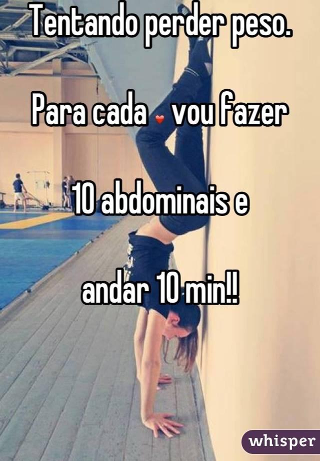 Tentando perder peso.   Para cada ❤ vou fazer   10 abdominais e   andar 10 min!!