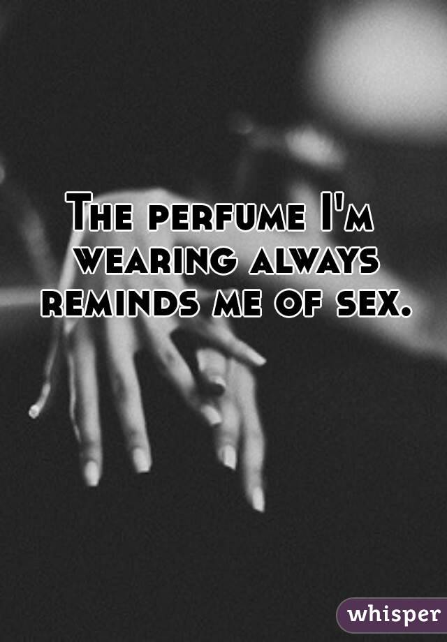 The perfume I'm wearing always reminds me of sex.