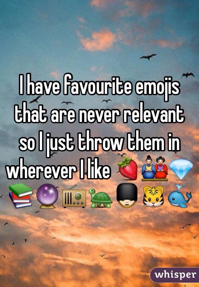 I have favourite emojis that are never relevant so I just throw them in wherever I like 🍓🎎💎📚🔮📻🐢💂🏻🐯🐳
