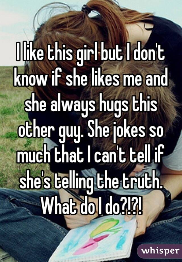 I like this girl but I don't know if she likes me and she always hugs this other guy. She jokes so much that I can't tell if she's telling the truth. What do I do?!?!
