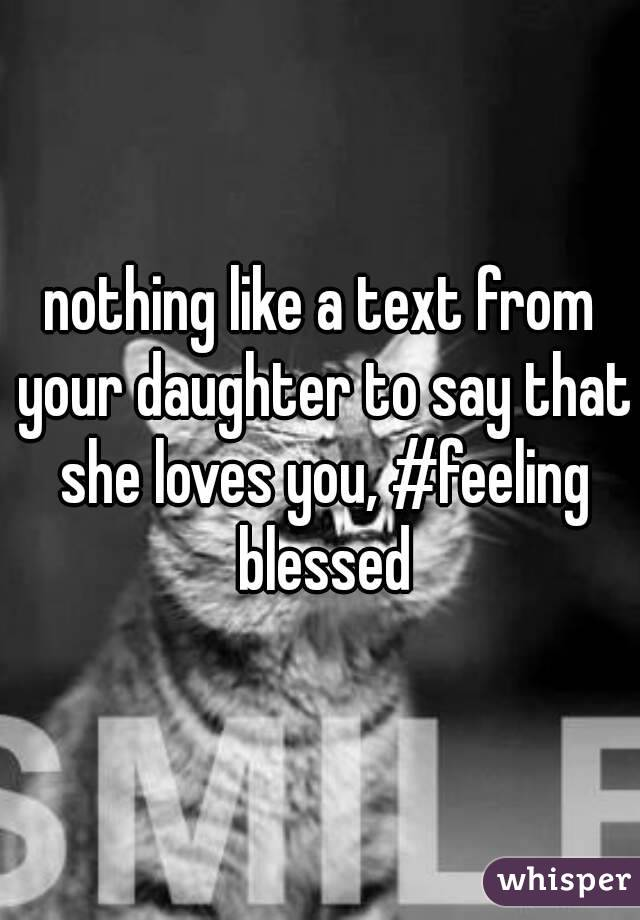 nothing like a text from your daughter to say that she loves you, #feeling blessed