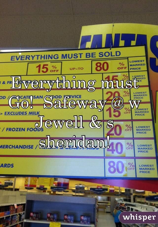 Everything must Go!  Safeway @ w Jewell & s sheridan!