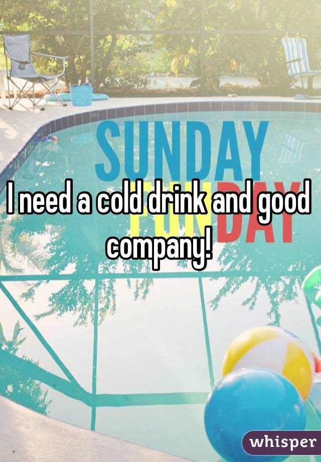 I need a cold drink and good company!