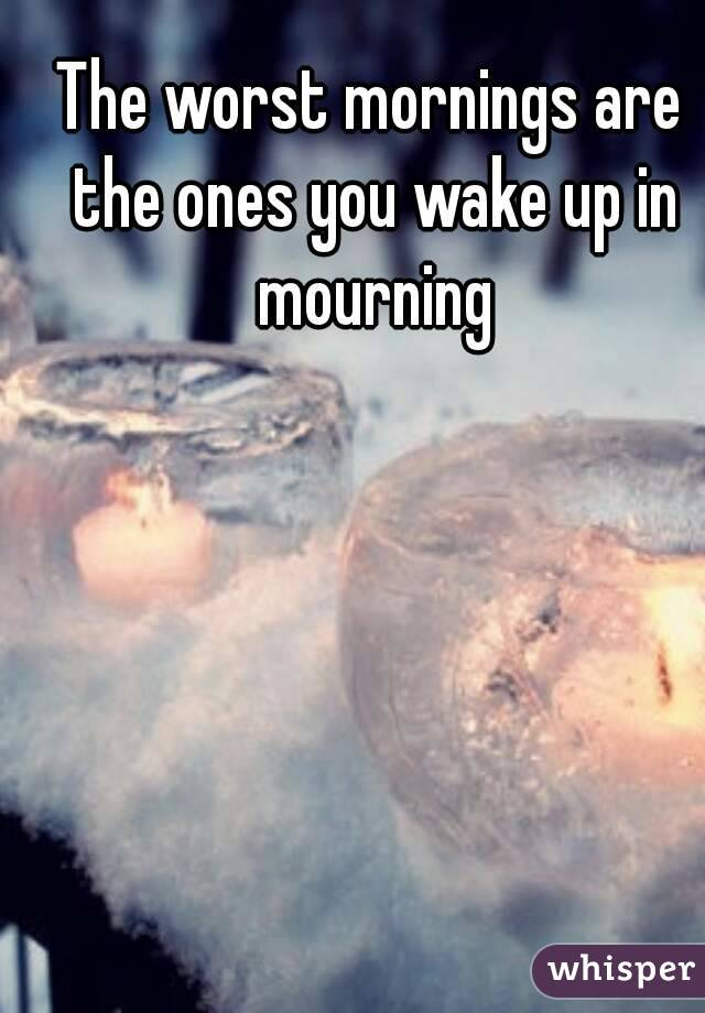 The worst mornings are the ones you wake up in mourning