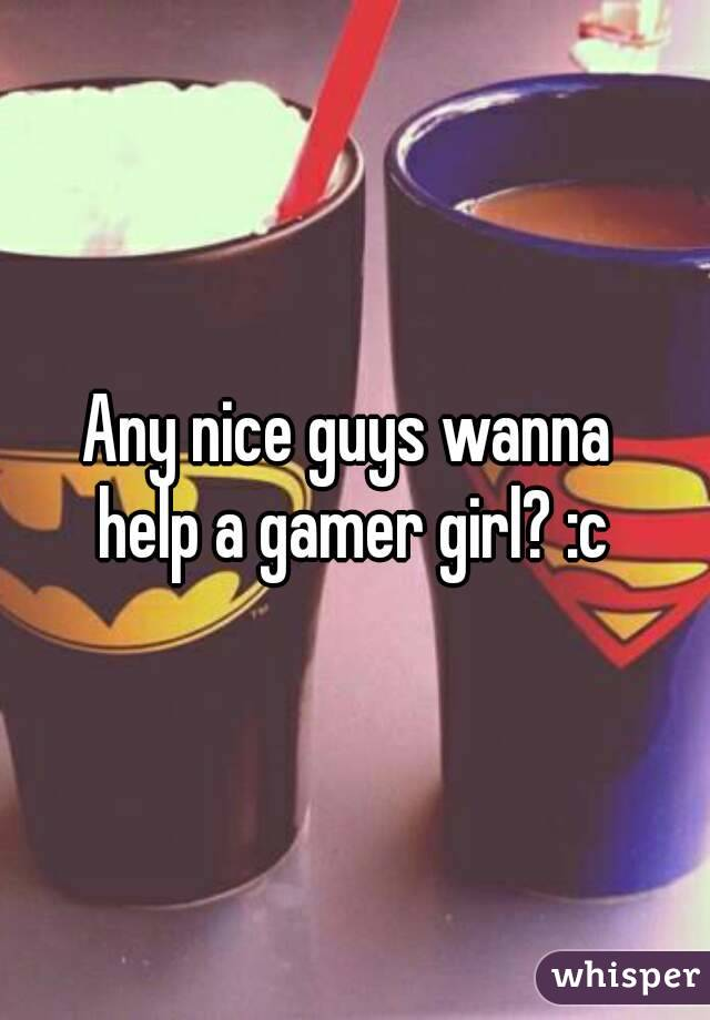 Any nice guys wanna  help a gamer girl? :c