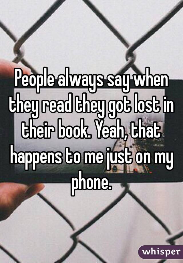 People always say when they read they got lost in their book. Yeah, that happens to me just on my phone.