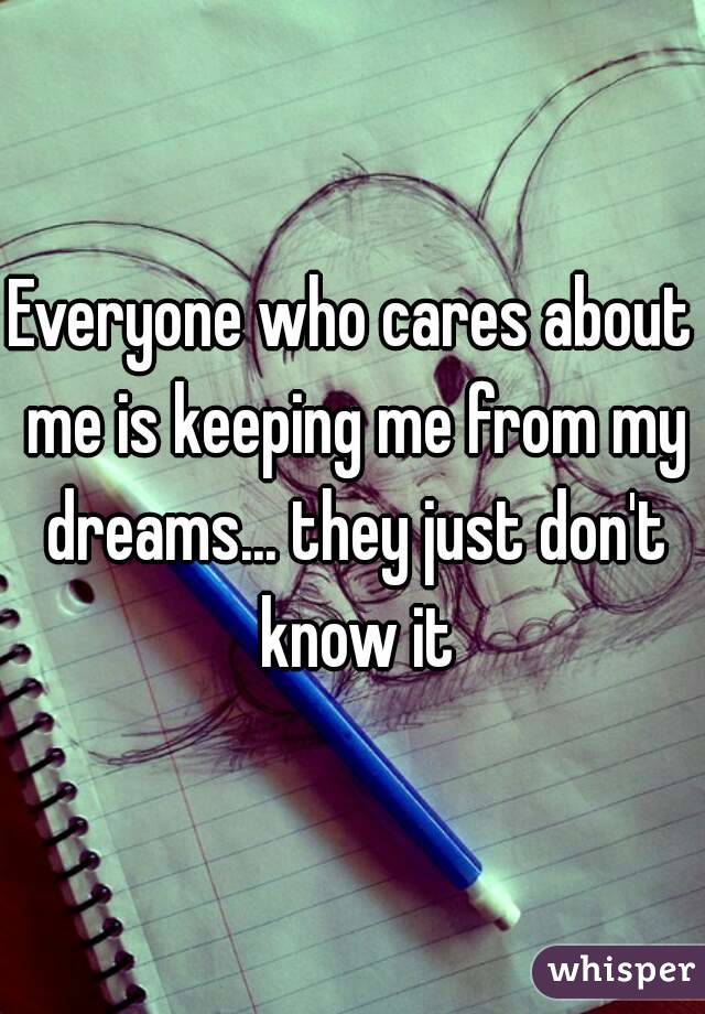 Everyone who cares about me is keeping me from my dreams... they just don't know it
