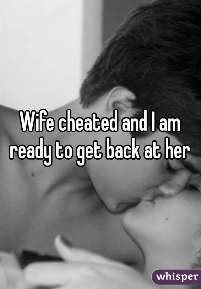 Wife cheated and I am ready to get back at her