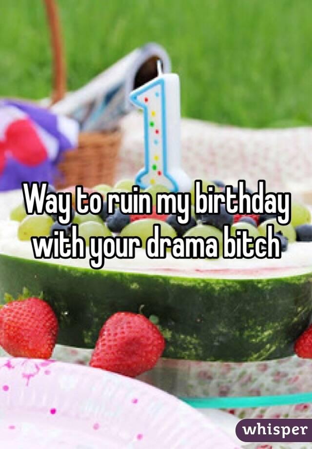 Way to ruin my birthday with your drama bitch
