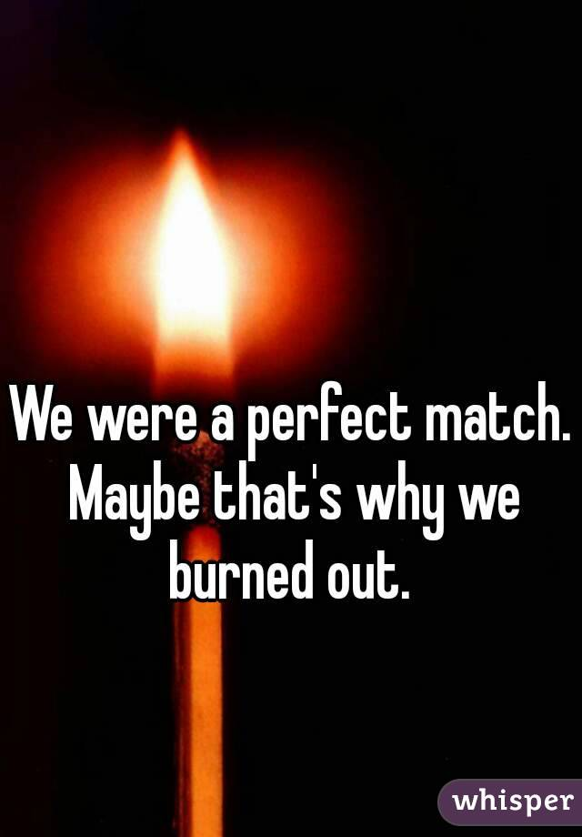 We were a perfect match. Maybe that's why we burned out.