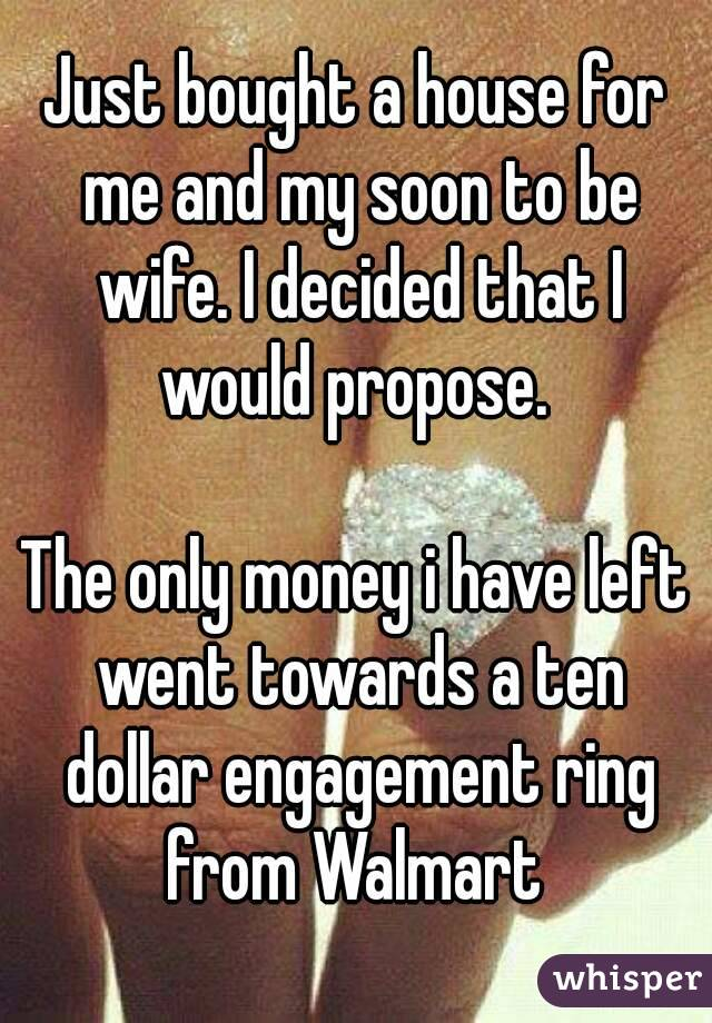 Just bought a house for me and my soon to be wife. I decided that I would propose.   The only money i have left went towards a ten dollar engagement ring from Walmart