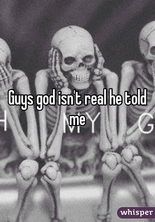 Guys god isn't real he told me