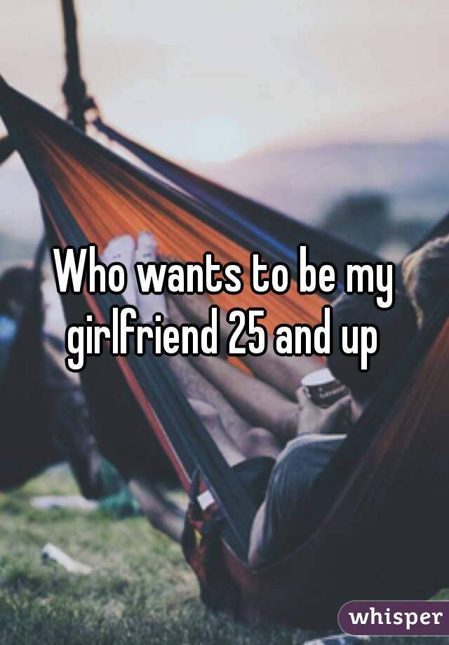 Who wants to be my girlfriend 25 and up