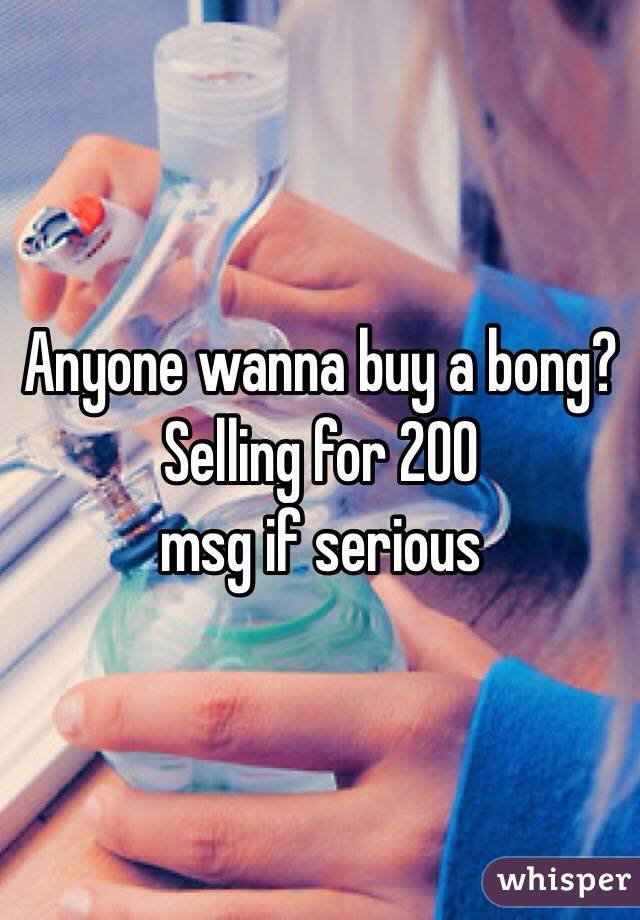 Anyone wanna buy a bong? Selling for 200 msg if serious