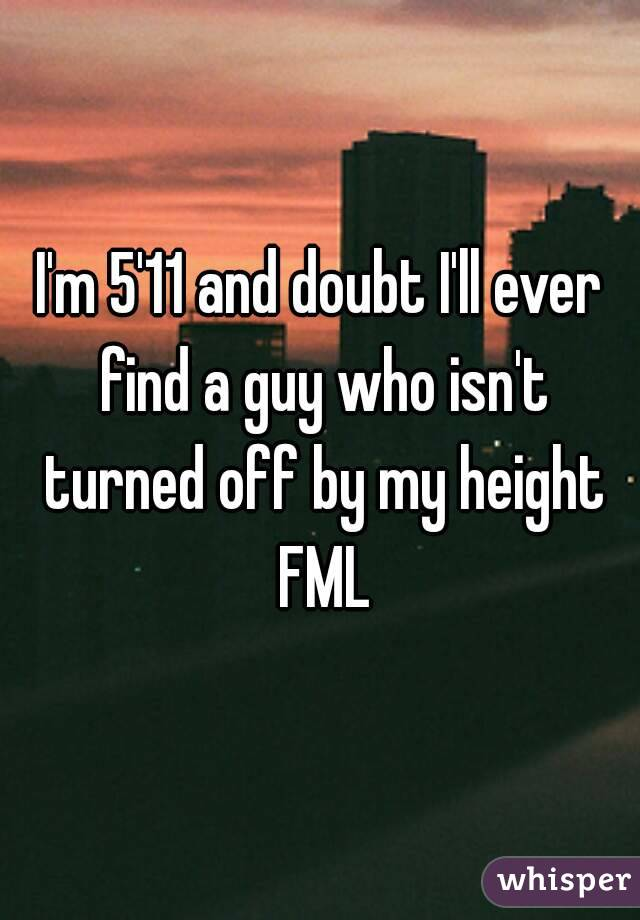 I'm 5'11 and doubt I'll ever find a guy who isn't turned off by my height FML