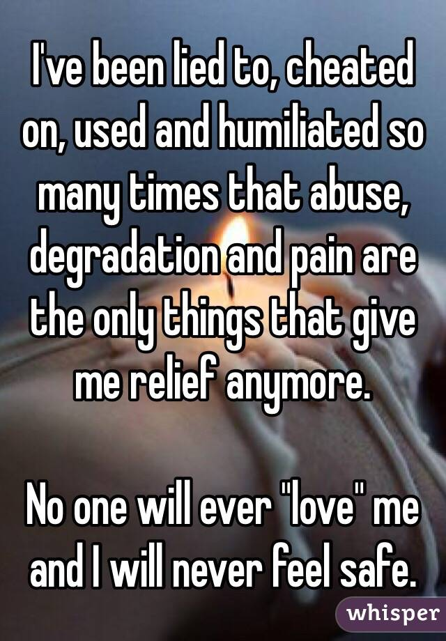 """I've been lied to, cheated on, used and humiliated so many times that abuse, degradation and pain are the only things that give me relief anymore.   No one will ever """"love"""" me and I will never feel safe."""