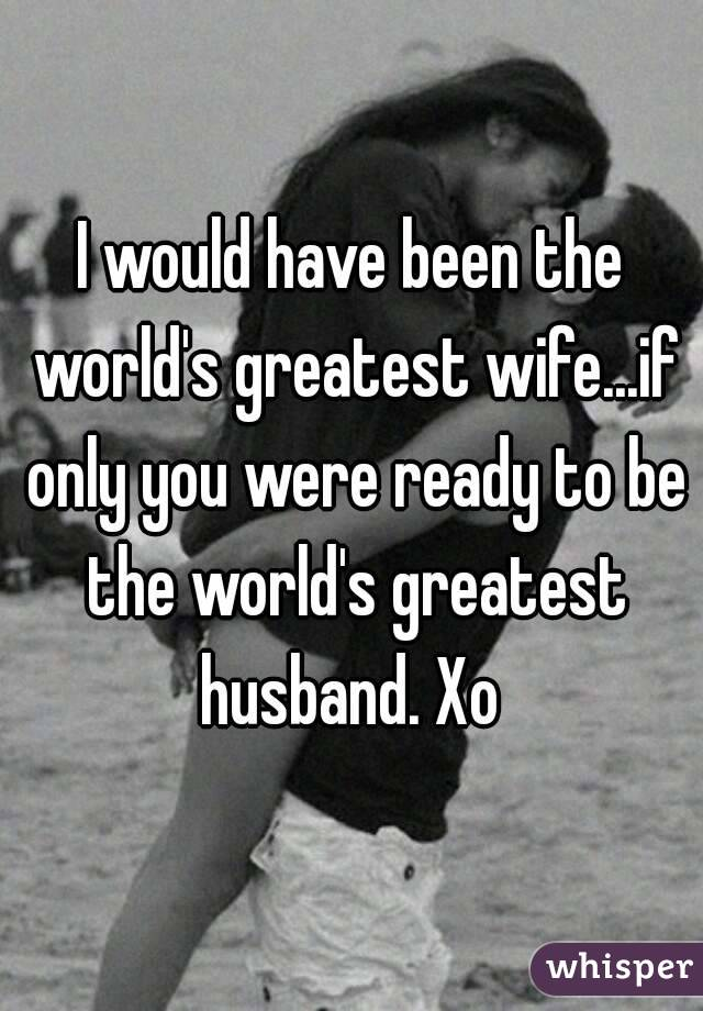 I would have been the world's greatest wife...if only you were ready to be the world's greatest husband. Xo