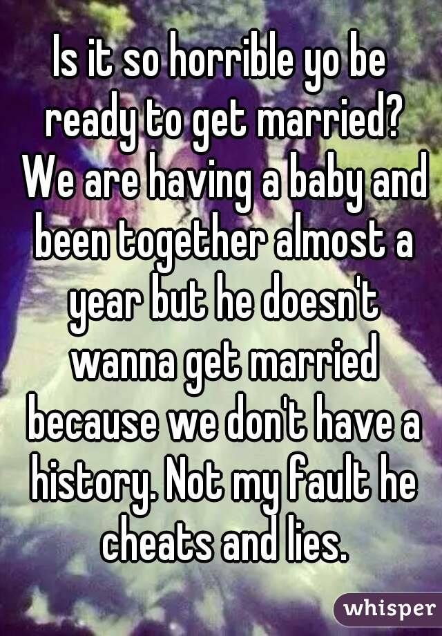 Is it so horrible yo be ready to get married? We are having a baby and been together almost a year but he doesn't wanna get married because we don't have a history. Not my fault he cheats and lies.