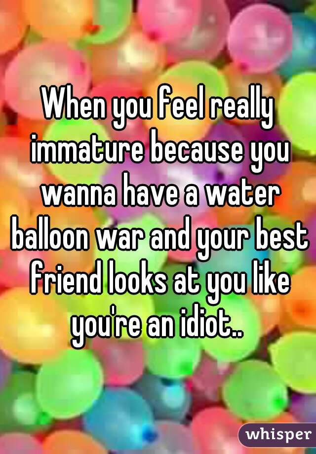 When you feel really immature because you wanna have a water balloon war and your best friend looks at you like you're an idiot..