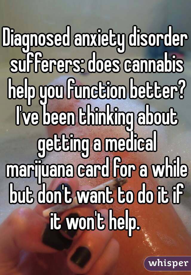 Diagnosed anxiety disorder sufferers: does cannabis help you function better? I've been thinking about getting a medical marijuana card for a while but don't want to do it if it won't help.