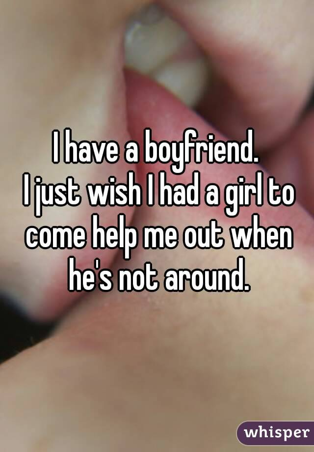 I have a boyfriend.  I just wish I had a girl to come help me out when he's not around.