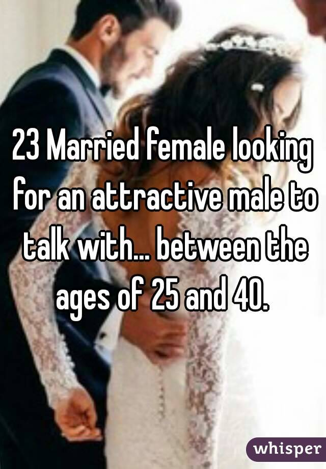 23 Married female looking for an attractive male to talk with... between the ages of 25 and 40.