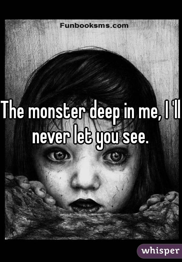 The monster deep in me, I 'll never let you see.