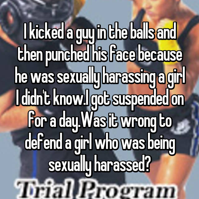 I kicked a guy in the balls and then punched his face because he was sexually harassing a girl I didn't know.I got suspended on for a day.Was it wrong to defend a girl who was being sexually harassed?