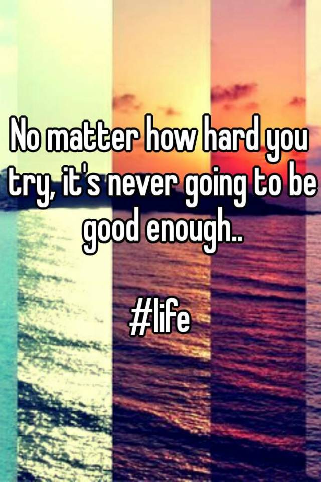Nice Try Is Not Enough >> No Matter How Hard You Try It S Never Going To Be Good Enough Life