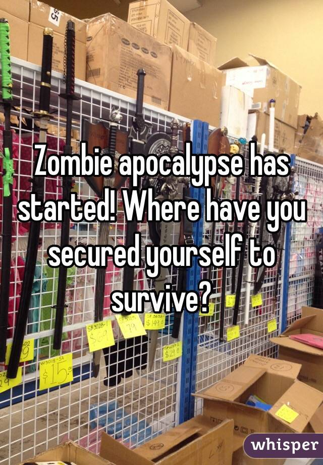Zombie apocalypse has started! Where have you secured yourself to survive?