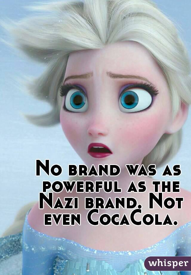 No brand was as powerful as the Nazi brand. Not even CocaCola.