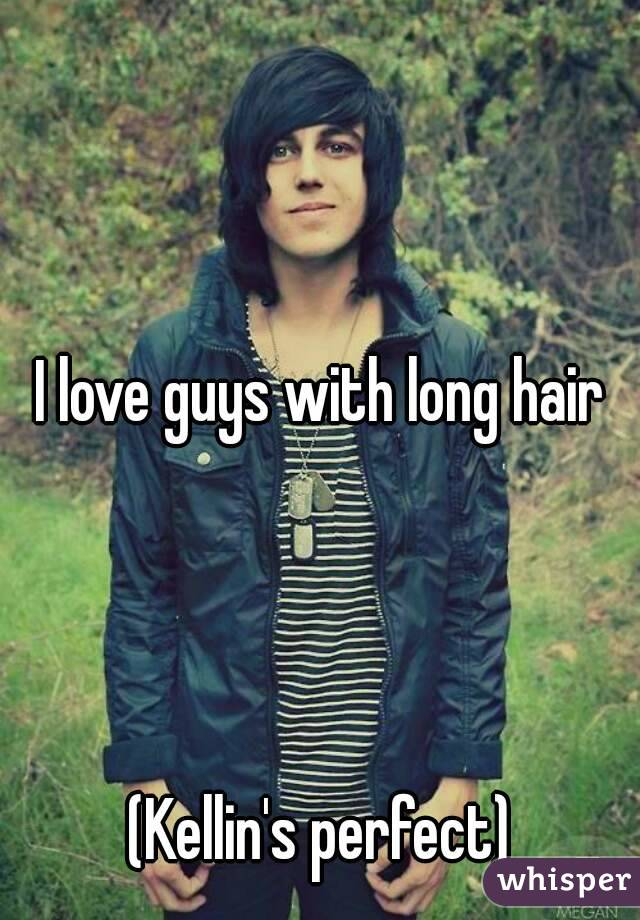 I love guys with long hair     (Kellin's perfect)