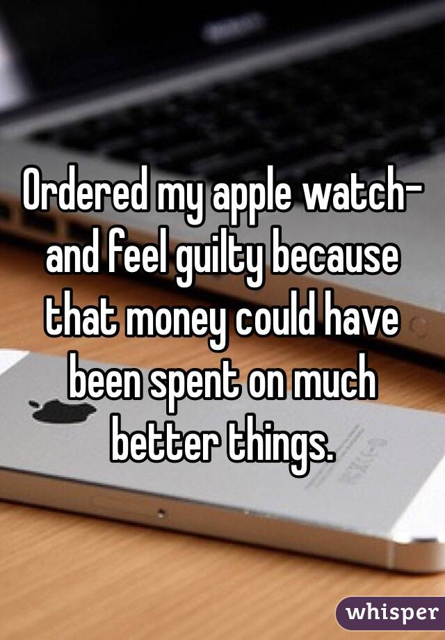 Ordered my apple watch-and feel guilty because that money could have been spent on much better things.