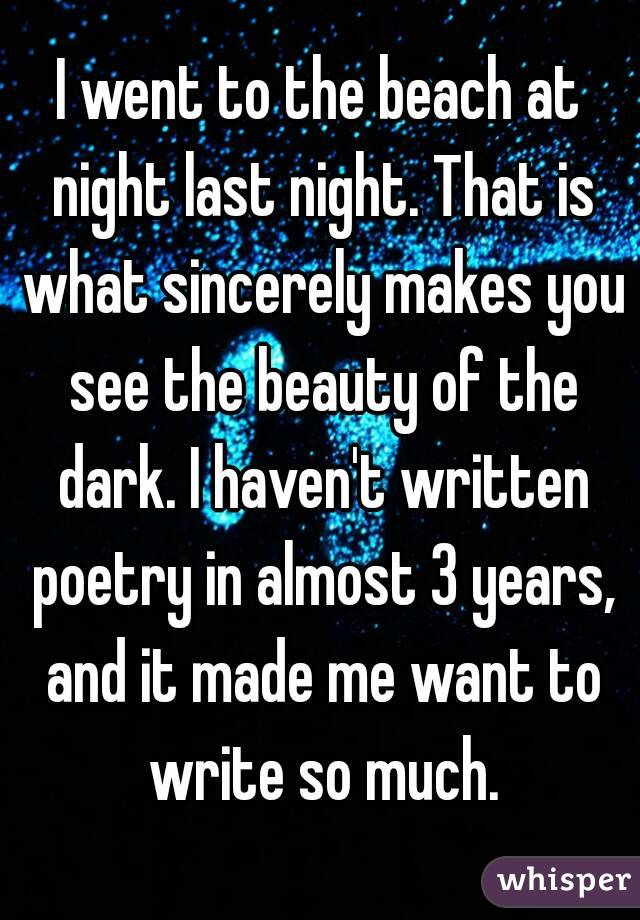 I went to the beach at night last night. That is what sincerely makes you see the beauty of the dark. I haven't written poetry in almost 3 years, and it made me want to write so much.