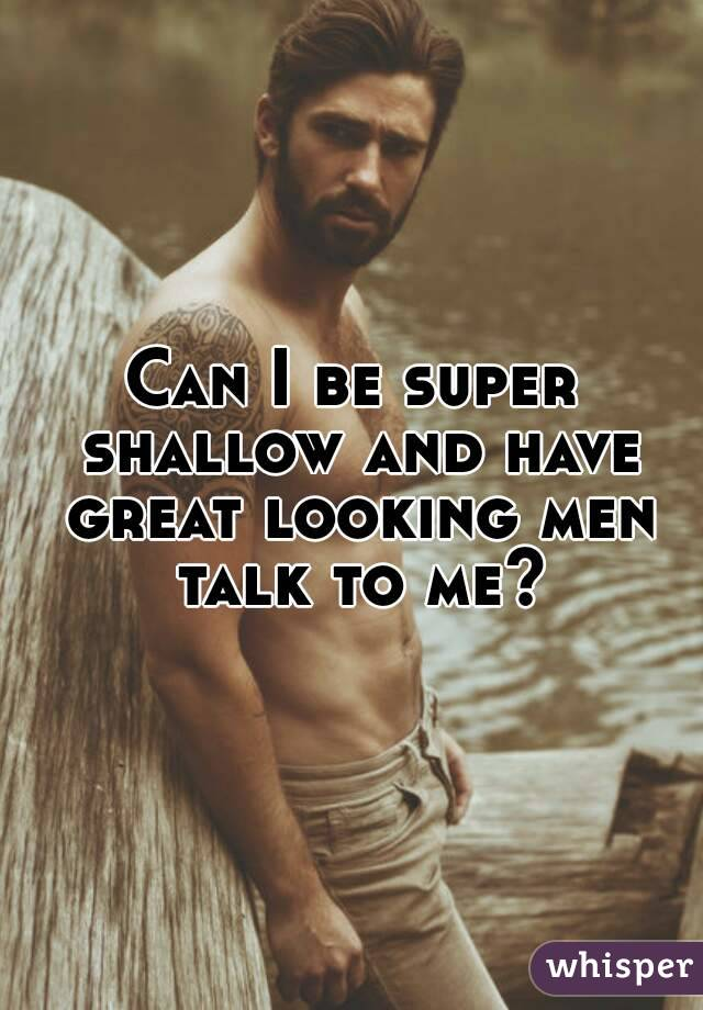 Can I be super shallow and have great looking men talk to me?