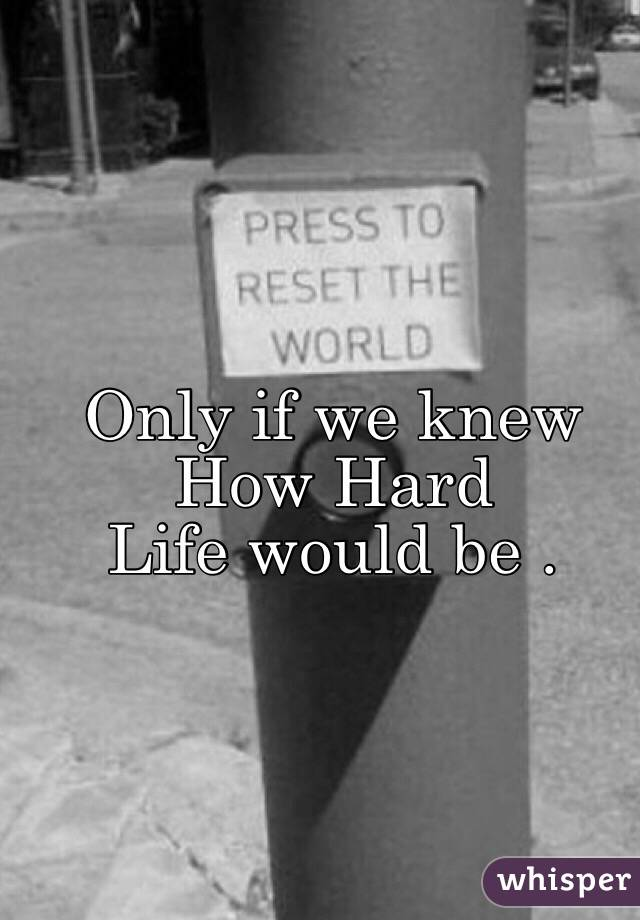 Only if we knew How Hard  Life would be .