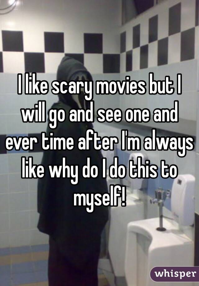 I like scary movies but I will go and see one and ever time after I'm always like why do I do this to myself!