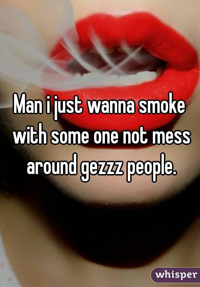 Man i just wanna smoke with some one not mess around gezzz people.