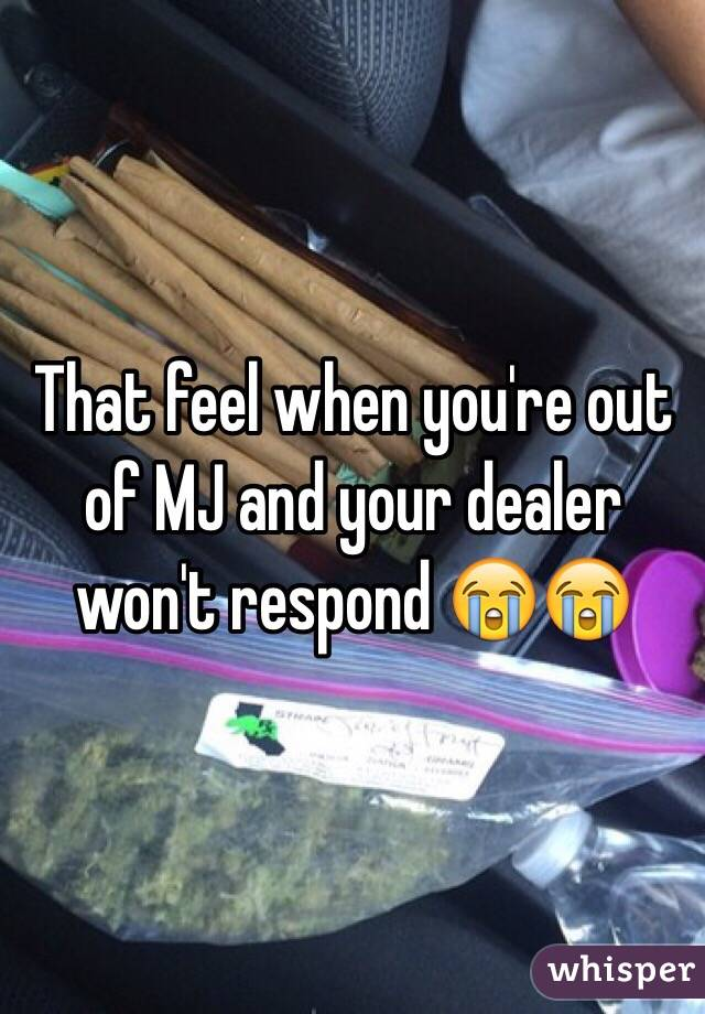 That feel when you're out of MJ and your dealer won't respond 😭😭