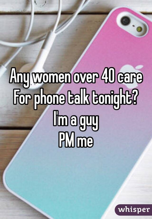 Any women over 40 care For phone talk tonight? I'm a guy PM me