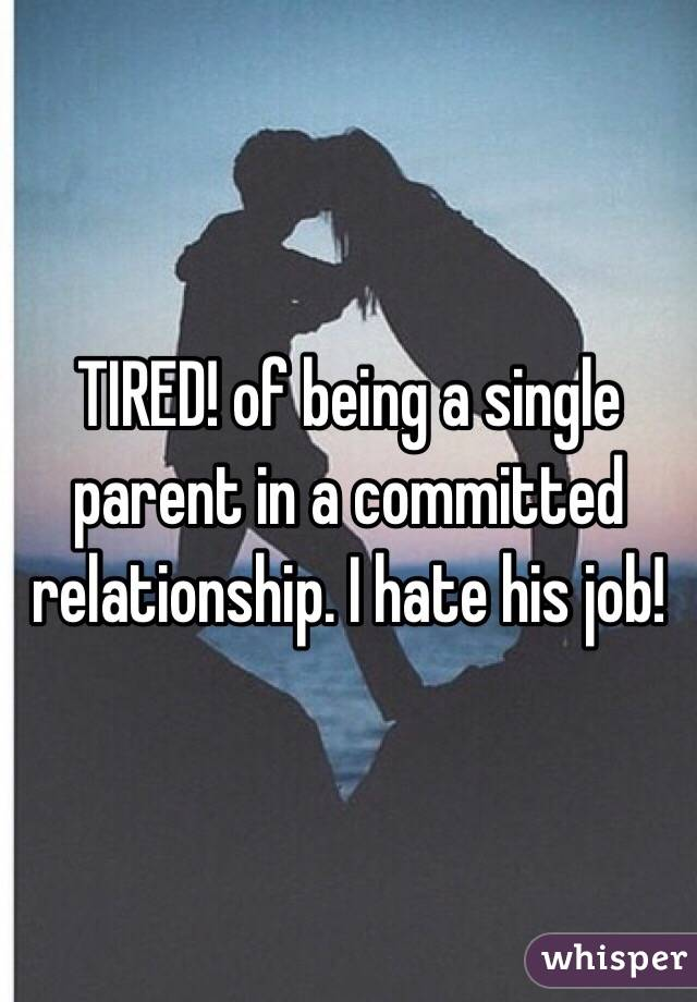 TIRED! of being a single parent in a committed relationship. I hate his job!